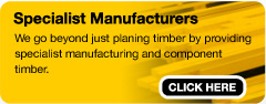 Specialist Manufacturers - We go beyond just planning timber by providing specialist manufacturing and component timber.