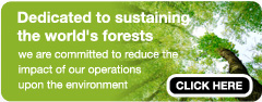 Dedicated to sustaining the world's forests - we are committed to reduce the impact of our operations upon the eviroment.